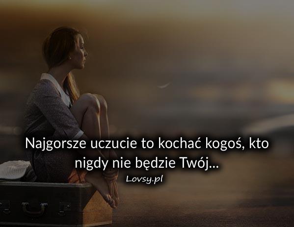 Najgorsze uczucie to kochać kogoś kto...