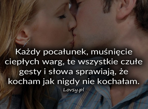 Każdy pocałunek, muśnięcie ciepłych warg...